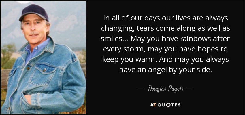 In all of our days our lives are always changing, tears come along as well as smiles... May you have rainbows after every storm, may you have hopes to keep you warm. And may you always have an angel by your side. - Douglas Pagels