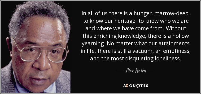 In all of us there is a hunger, marrow-deep, to know our heritage- to know who we are and where we have come from. Without this enriching knowledge, there is a hollow yearning. No matter what our attainments in life, there is still a vacuum, an emptiness, and the most disquieting loneliness. - Alex Haley
