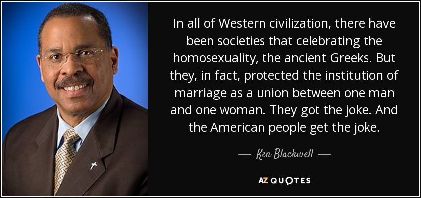 In all of Western civilization, there have been societies that celebrating the homosexuality, the ancient Greeks. But they, in fact, protected the institution of marriage as a union between one man and one woman. They got the joke. And the American people get the joke. - Ken Blackwell