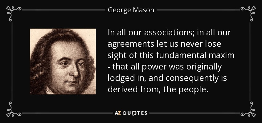 In all our associations; in all our agreements let us never lose sight of this fundamental maxim - that all power was originally lodged in, and consequently is derived from, the people. - George Mason
