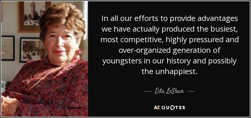 In all our efforts to provide advantages we have actually produced the busiest, most competitive, highly pressured and over-organized generation of youngsters in our history and possibly the unhappiest. - Eda LeShan