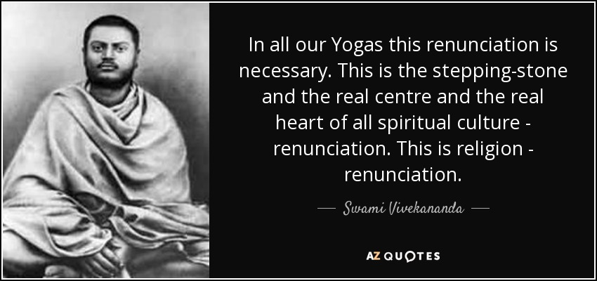 In all our Yogas this renunciation is necessary. This is the stepping-stone and the real centre and the real heart of all spiritual culture - renunciation. This is religion - renunciation. - Swami Vivekananda