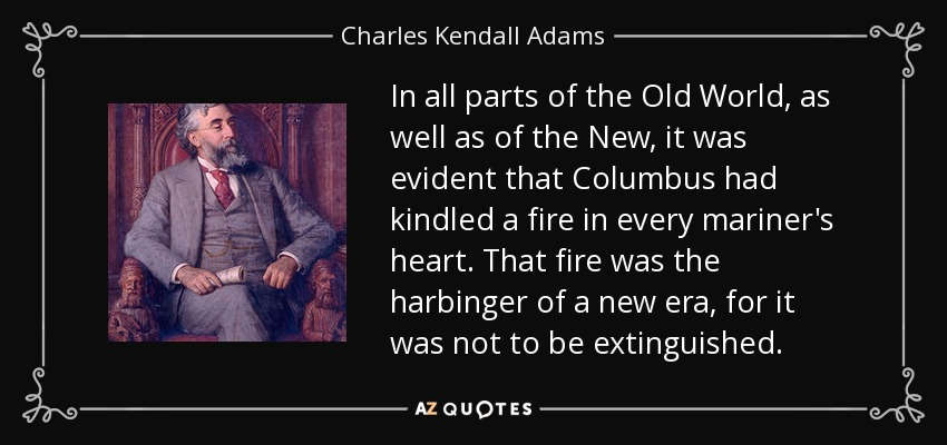 In all parts of the Old World, as well as of the New, it was evident that Columbus had kindled a fire in every mariner's heart. That fire was the harbinger of a new era, for it was not to be extinguished. - Charles Kendall Adams