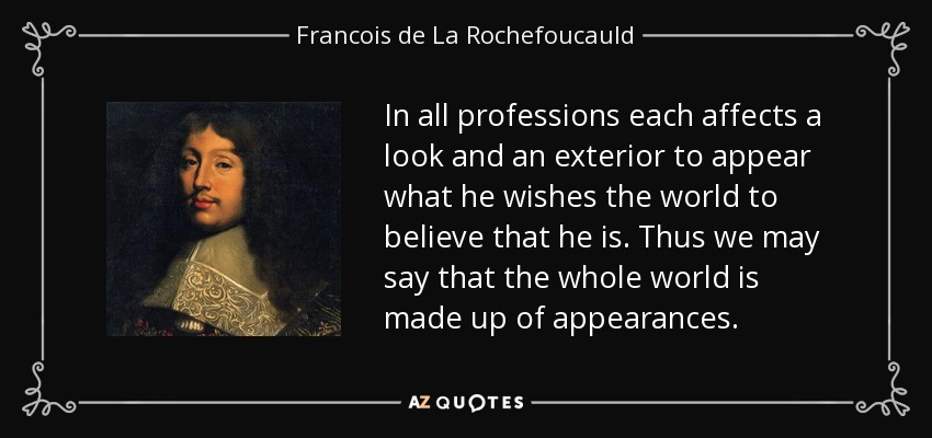 In all professions each affects a look and an exterior to appear what he wishes the world to believe that he is. Thus we may say that the whole world is made up of appearances. - Francois de La Rochefoucauld