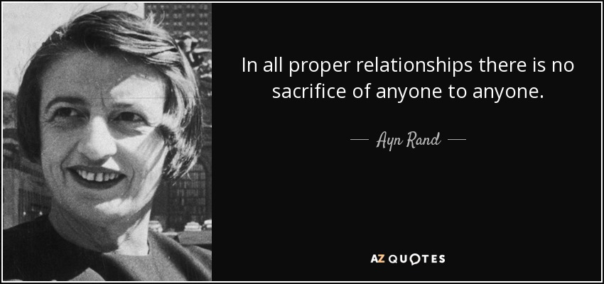 In all proper relationships there is no sacrifice of anyone to anyone. - Ayn Rand