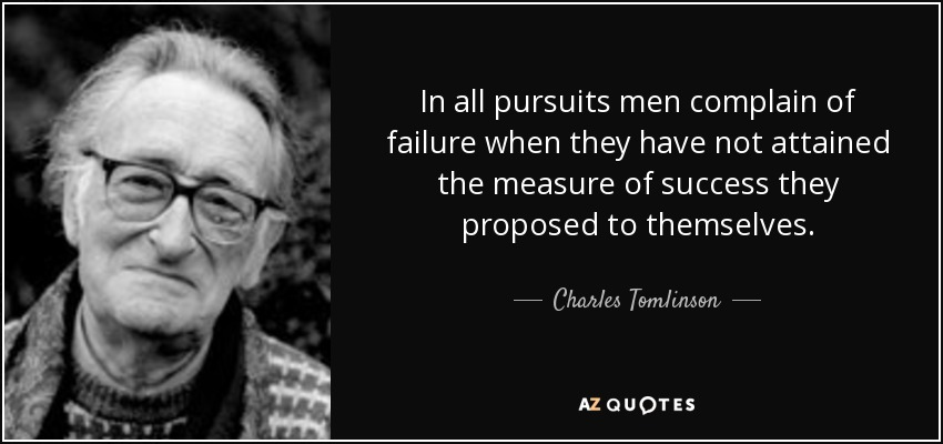 In all pursuits men complain of failure when they have not attained the measure of success they proposed to themselves. - Charles Tomlinson