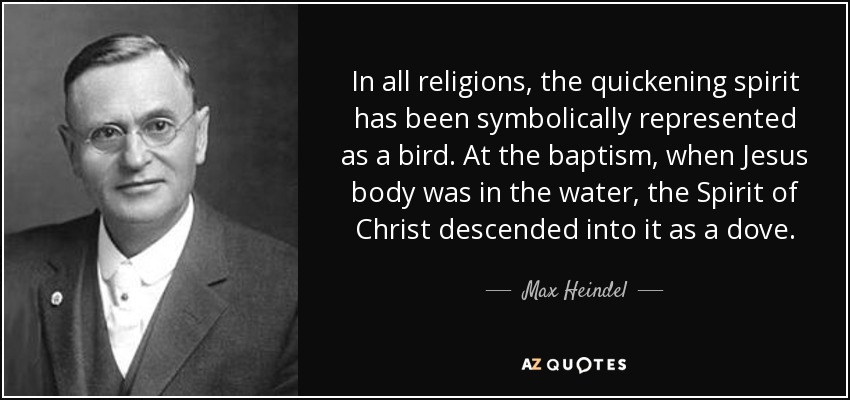 In all religions, the quickening spirit has been symbolically represented as a bird. At the baptism, when Jesus body was in the water, the Spirit of Christ descended into it as a dove. - Max Heindel