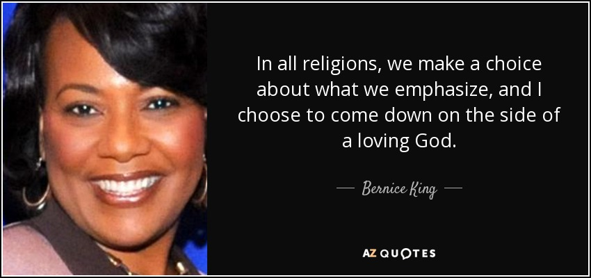 In all religions, we make a choice about what we emphasize, and I choose to come down on the side of a loving God. - Bernice King