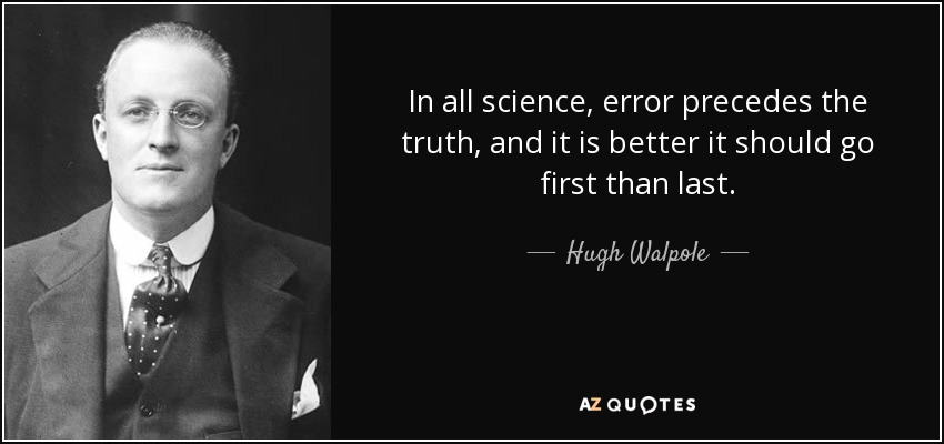 In all science, error precedes the truth, and it is better it should go first than last. - Hugh Walpole