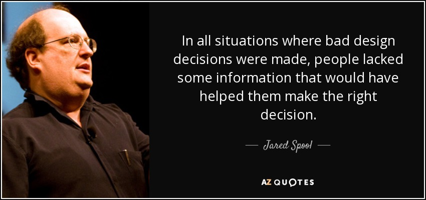 In all situations where bad design decisions were made, people lacked some information that would have helped them make the right decision. - Jared Spool
