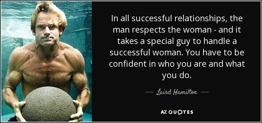 In all successful relationships, the man respects the woman - and it takes a special guy to handle a successful woman. You have to be confident in who you are and what you do. - Laird Hamilton