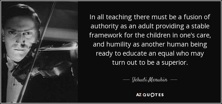 In all teaching there must be a fusion of authority as an adult providing a stable framework for the children in one's care, and humility as another human being ready to educate an equal who may turn out to be a superior. - Yehudi Menuhin