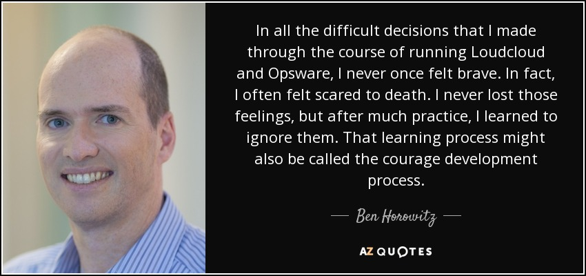 In all the difficult decisions that I made through the course of running Loudcloud and Opsware, I never once felt brave. In fact, I often felt scared to death. I never lost those feelings, but after much practice, I learned to ignore them. That learning process might also be called the courage development process. - Ben Horowitz
