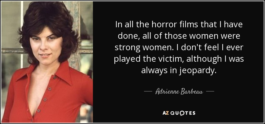 In all the horror films that I have done, all of those women were strong women. I don't feel I ever played the victim, although I was always in jeopardy. - Adrienne Barbeau