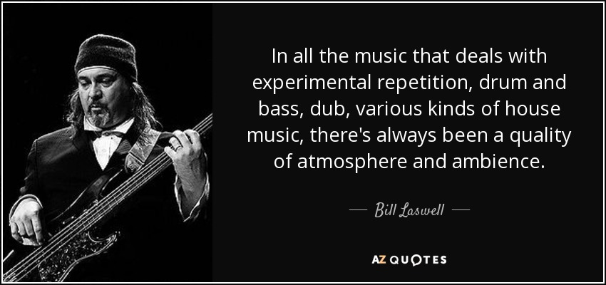 In all the music that deals with experimental repetition, drum and bass, dub, various kinds of house music, there's always been a quality of atmosphere and ambience. - Bill Laswell