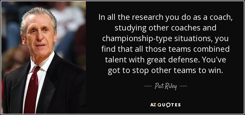 In all the research you do as a coach, studying other coaches and championship-type situations, you find that all those teams combined talent with great defense. You've got to stop other teams to win. - Pat Riley