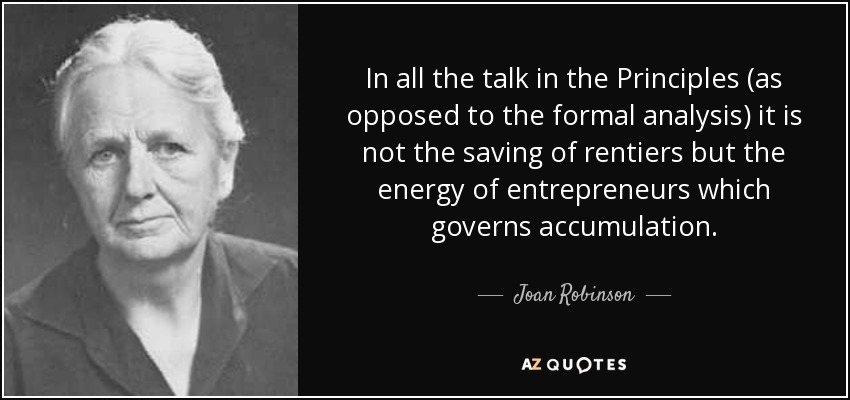 In all the talk in the Principles (as opposed to the formal analysis) it is not the saving of rentiers but the energy of entrepreneurs which governs accumulation. - Joan Robinson