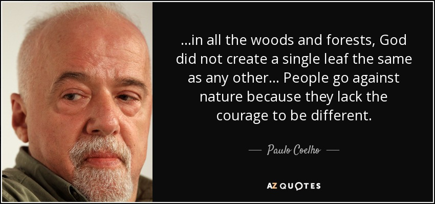 ...in all the woods and forests, God did not create a single leaf the same as any other... People go against nature because they lack the courage to be different. - Paulo Coelho