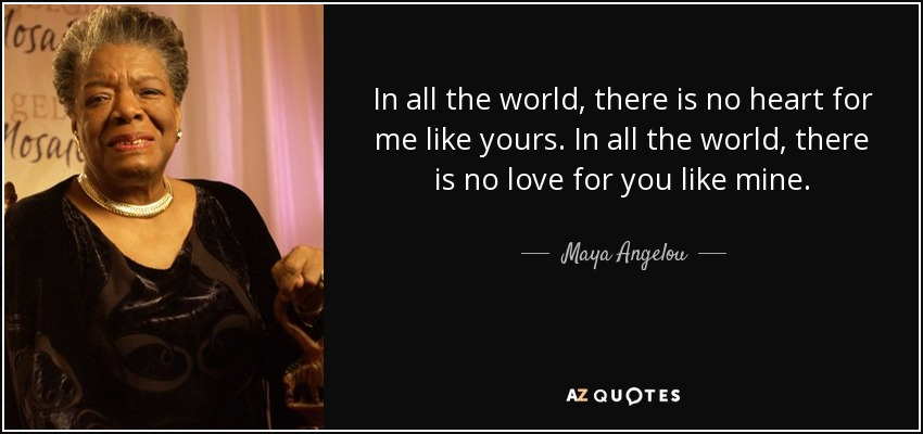 In all the world, there is no heart for me like yours. In all the world, there is no love for you like mine. - Maya Angelou