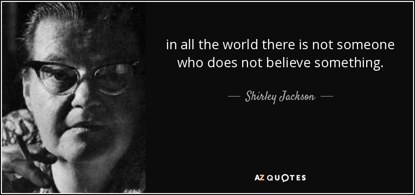 in all the world there is not someone who does not believe something. - Shirley Jackson
