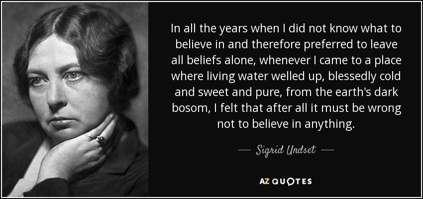 In all the years when I did not know what to believe in and therefore preferred to leave all beliefs alone, whenever I came to a place where living water welled up, blessedly cold and sweet and pure, from the earth's dark bosom, I felt that after all it must be wrong not to believe in anything. - Sigrid Undset