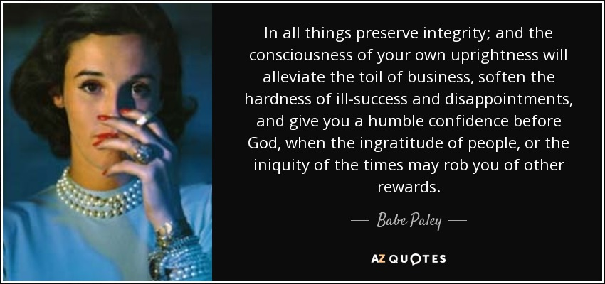 In all things preserve integrity; and the consciousness of your own uprightness will alleviate the toil of business, soften the hardness of ill-success and disappointments, and give you a humble confidence before God, when the ingratitude of people, or the iniquity of the times may rob you of other rewards. - Babe Paley
