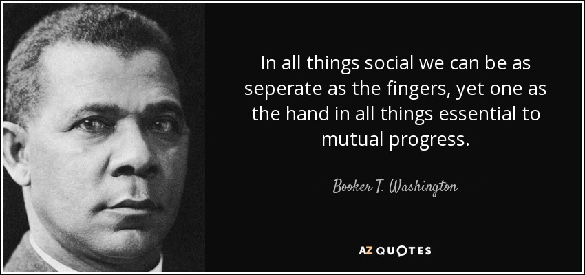 In all things social we can be as seperate as the fingers, yet one as the hand in all things essential to mutual progress. - Booker T. Washington