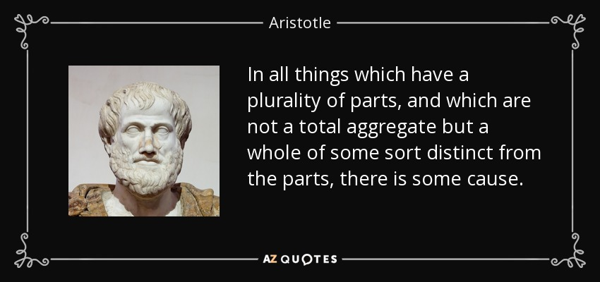 In all things which have a plurality of parts, and which are not a total aggregate but a whole of some sort distinct from the parts, there is some cause. - Aristotle