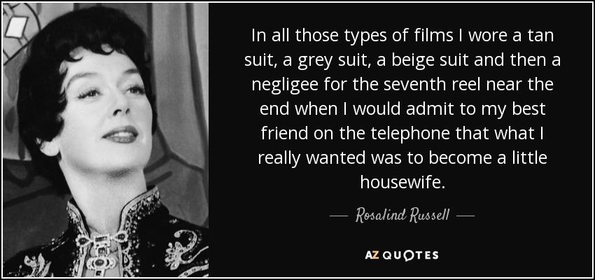 In all those types of films I wore a tan suit, a grey suit, a beige suit and then a negligee for the seventh reel near the end when I would admit to my best friend on the telephone that what I really wanted was to become a little housewife. - Rosalind Russell