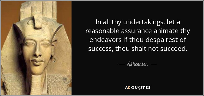In all thy undertakings, let a reasonable assurance animate thy endeavors if thou despairest of success, thou shalt not succeed. - Akhenaton