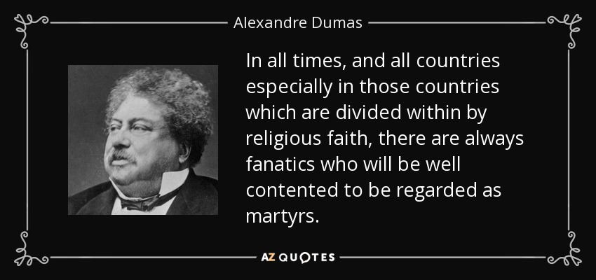 In all times, and all countries especially in those countries which are divided within by religious faith, there are always fanatics who will be well contented to be regarded as martyrs. - Alexandre Dumas