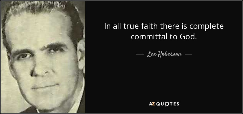 In all true faith there is complete committal to God. - Lee Roberson