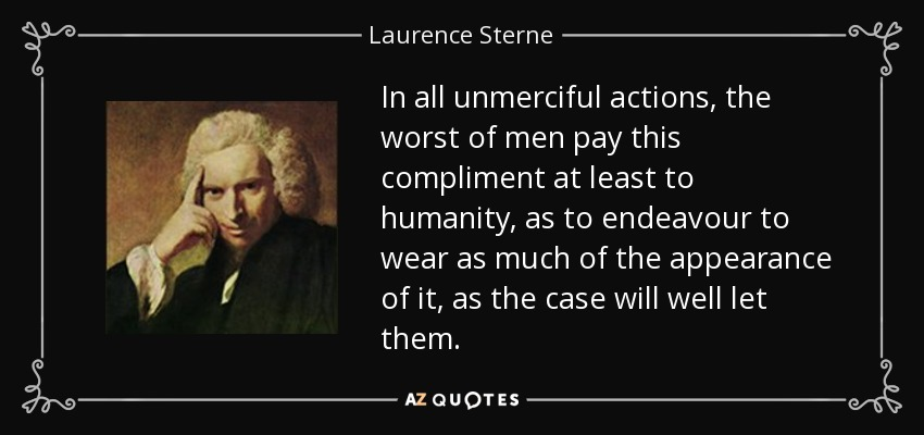 In all unmerciful actions, the worst of men pay this compliment at least to humanity, as to endeavour to wear as much of the appearance of it, as the case will well let them. - Laurence Sterne