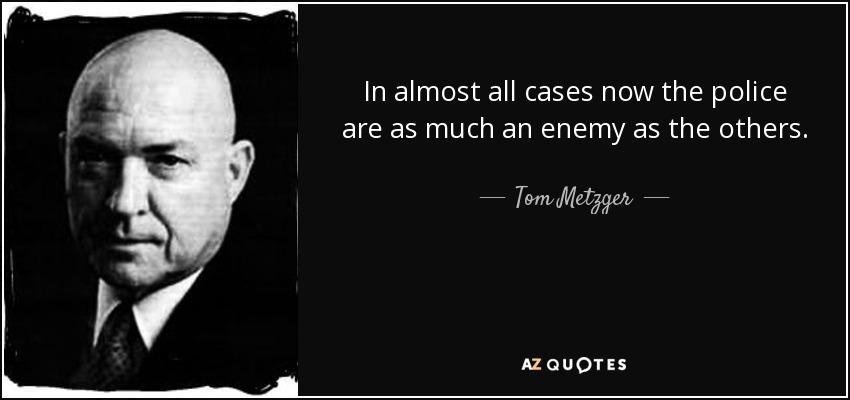 In almost all cases now the police are as much an enemy as the others. - Tom Metzger