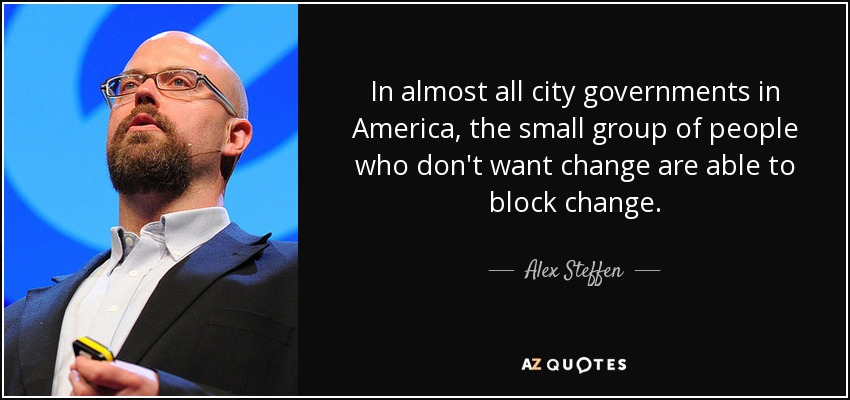 In almost all city governments in America, the small group of people who don't want change are able to block change. - Alex Steffen