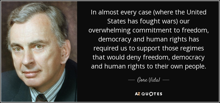 In almost every case (where the United States has fought wars) our overwhelming commitment to freedom, democracy and human rights has required us to support those regimes that would deny freedom, democracy and human rights to their own people. - Gore Vidal