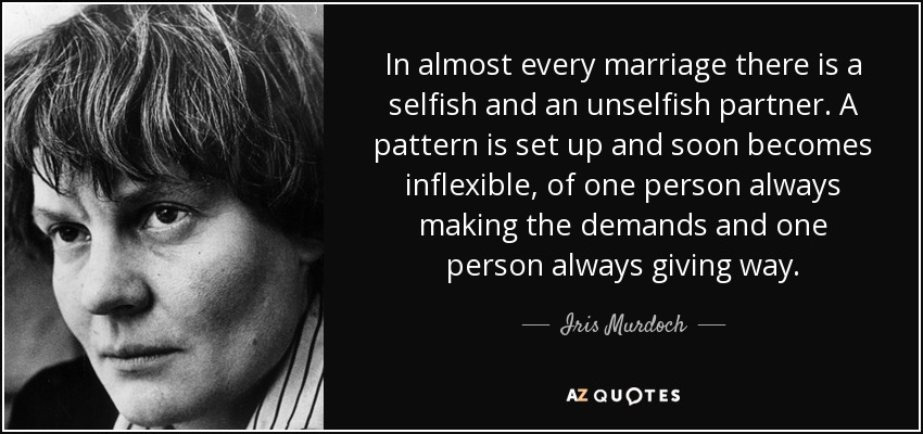 In almost every marriage there is a selfish and an unselfish partner. A pattern is set up and soon becomes inflexible, of one person always making the demands and one person always giving way. - Iris Murdoch