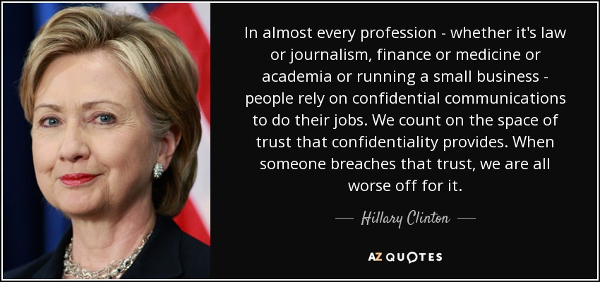 In almost every profession - whether it's law or journalism, finance or medicine or academia or running a small business - people rely on confidential communications to do their jobs. We count on the space of trust that confidentiality provides. When someone breaches that trust, we are all worse off for it. - Hillary Clinton