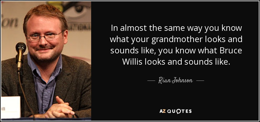 In almost the same way you know what your grandmother looks and sounds like, you know what Bruce Willis looks and sounds like. - Rian Johnson