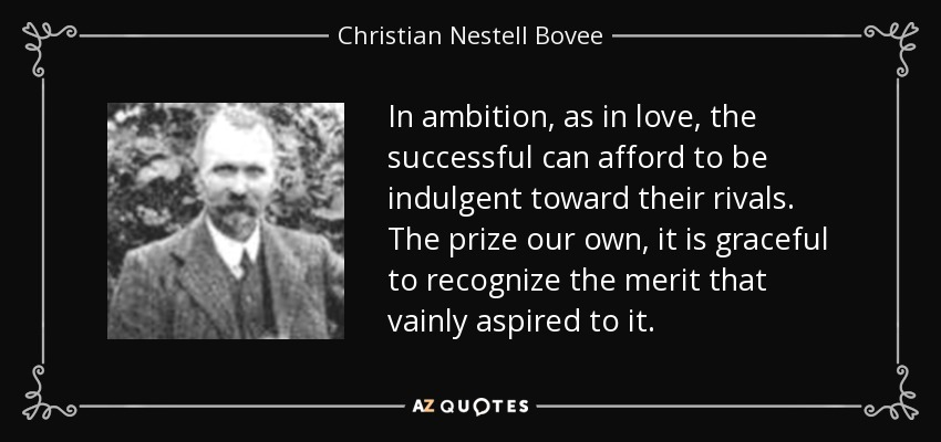 In ambition, as in love, the successful can afford to be indulgent toward their rivals. The prize our own, it is graceful to recognize the merit that vainly aspired to it. - Christian Nestell Bovee