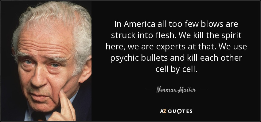 In America all too few blows are struck into flesh. We kill the spirit here, we are experts at that. We use psychic bullets and kill each other cell by cell. - Norman Mailer