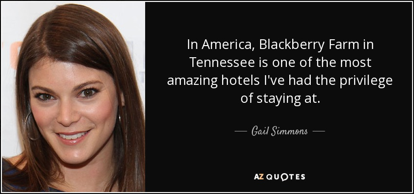 In America, Blackberry Farm in Tennessee is one of the most amazing hotels I've had the privilege of staying at. - Gail Simmons