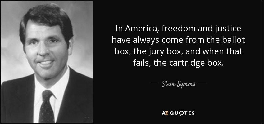In America, freedom and justice have always come from the ballot box, the jury box, and when that fails, the cartridge box. - Steve Symms