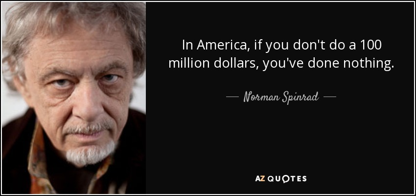 In America, if you don't do a 100 million dollars, you've done nothing. - Norman Spinrad
