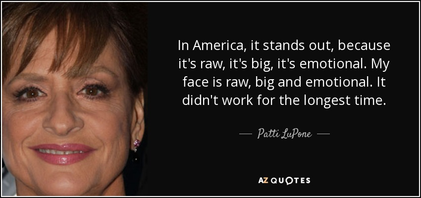 In America, it stands out, because it's raw, it's big, it's emotional. My face is raw, big and emotional. It didn't work for the longest time. - Patti LuPone