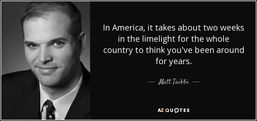 In America, it takes about two weeks in the limelight for the whole country to think you've been around for years. - Matt Taibbi