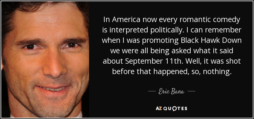 In America now every romantic comedy is interpreted politically. I can remember when I was promoting Black Hawk Down we were all being asked what it said about September 11th. Well, it was shot before that happened, so, nothing. - Eric Bana