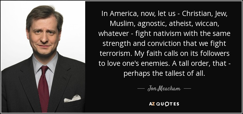 In America, now, let us - Christian, Jew, Muslim, agnostic, atheist, wiccan, whatever - fight nativism with the same strength and conviction that we fight terrorism. My faith calls on its followers to love one's enemies. A tall order, that - perhaps the tallest of all. - Jon Meacham
