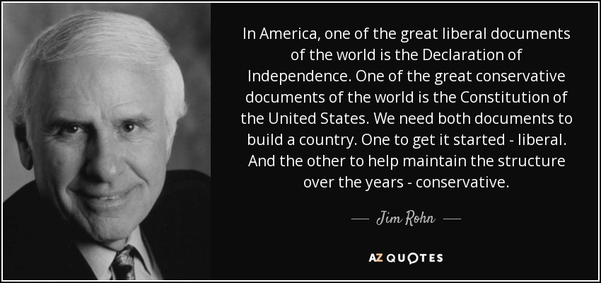 In America, one of the great liberal documents of the world is the Declaration of Independence. One of the great conservative documents of the world is the Constitution of the United States. We need both documents to build a country. One to get it started - liberal. And the other to help maintain the structure over the years - conservative. - Jim Rohn