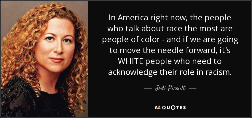 In America right now, the people who talk about race the most are people of color - and if we are going to move the needle forward, it's WHITE people who need to acknowledge their role in racism. - Jodi Picoult